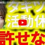 SMAP 解散理由に絡むタキツバの活動休止に「許せない」!?SMAPファンが激怒【動画あり】